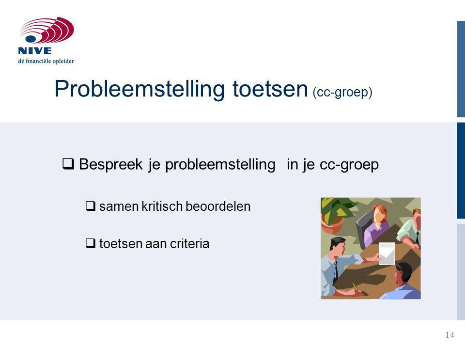 Probleemstelling toetsen (cc-groep)  Bespreek je probleemstelling in je cc-groep  samen kritisch beoordelen  toetsen aan criteria 14