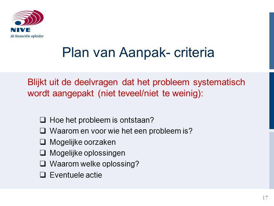 Plan van Aanpak- criteria Blijkt uit de deelvragen dat het probleem systematisch wordt aangepakt (niet teveel/niet te weinig):  Hoe het probleem is ontstaan.