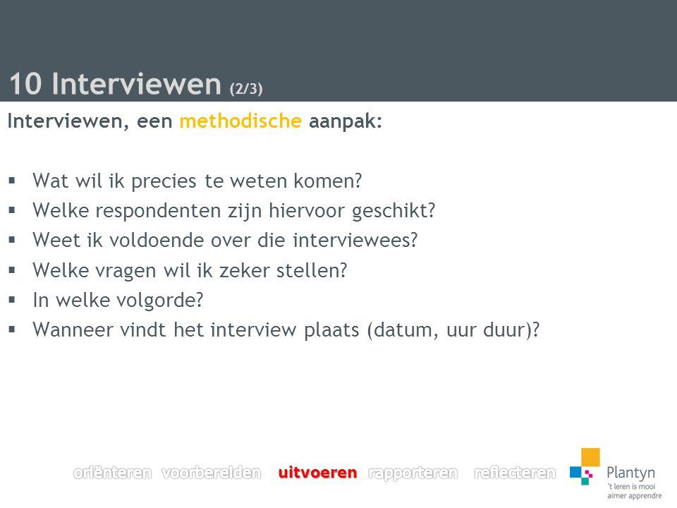 10 Interviewen (2/3) Interviewen, een methodische aanpak:  Wat wil ik precies te weten komen.