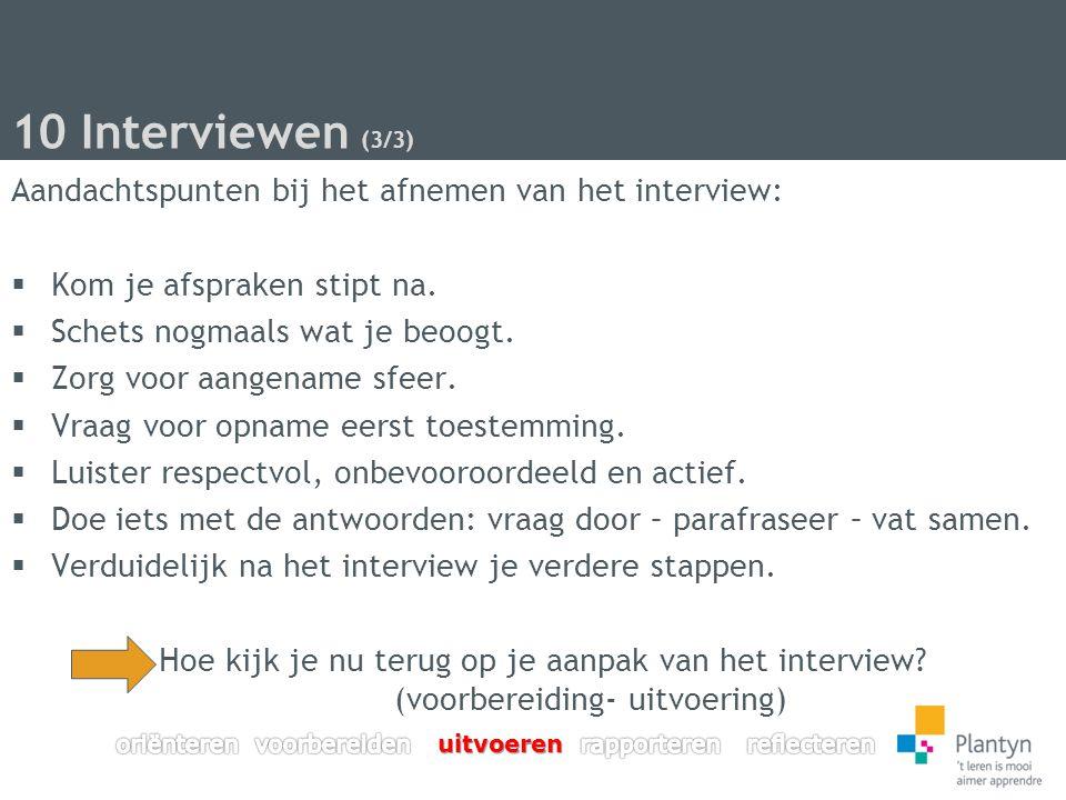 10 Interviewen (3/3) Aandachtspunten bij het afnemen van het interview:  Kom je afspraken stipt na.