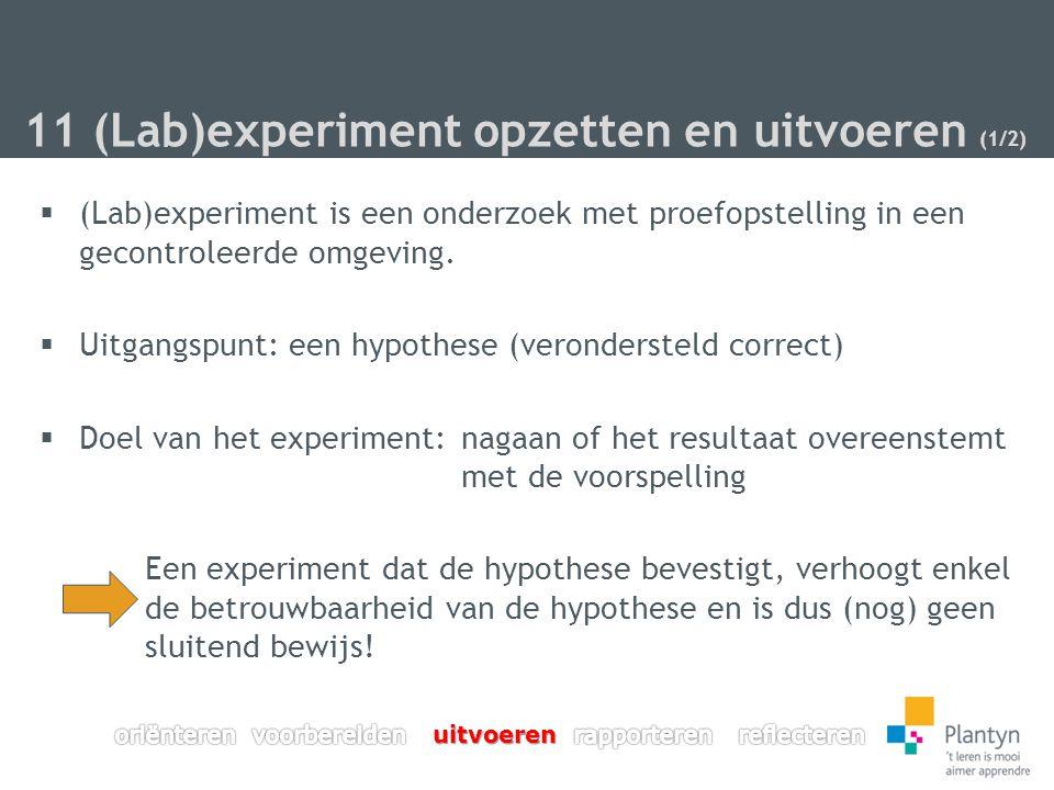 11 (Lab)experiment opzetten en uitvoeren (1/2)  (Lab)experiment is een onderzoek met proefopstelling in een gecontroleerde omgeving.