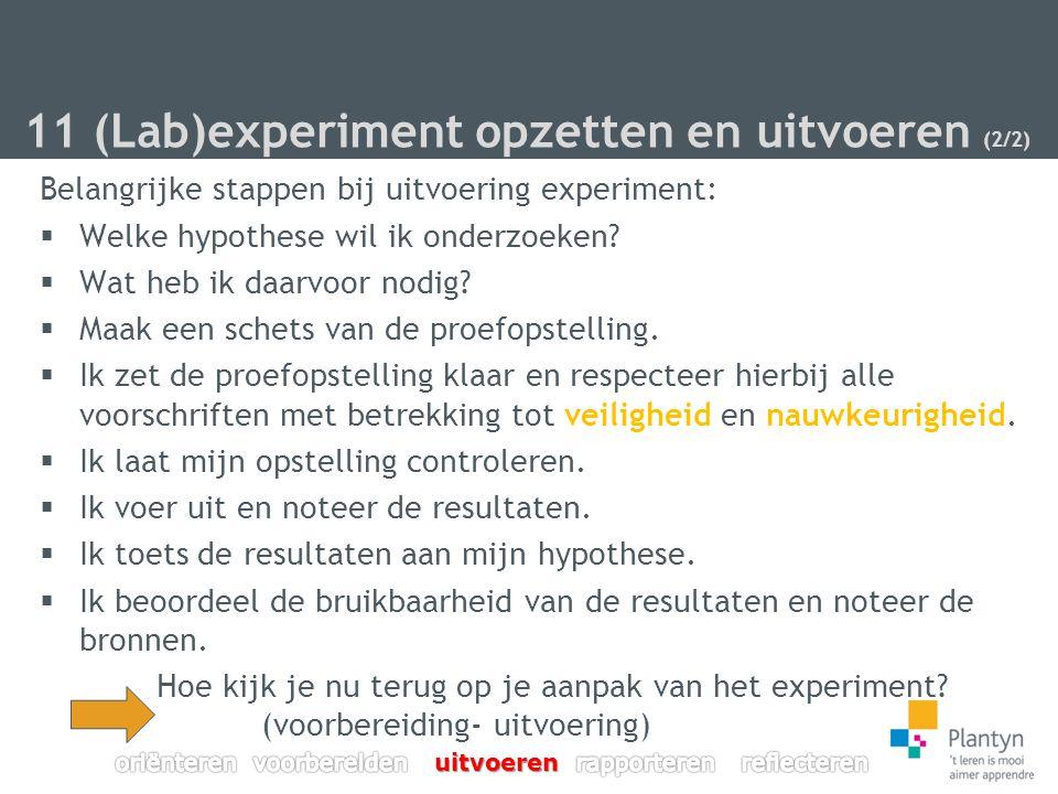 11 (Lab)experiment opzetten en uitvoeren (2/2) Belangrijke stappen bij uitvoering experiment:  Welke hypothese wil ik onderzoeken.