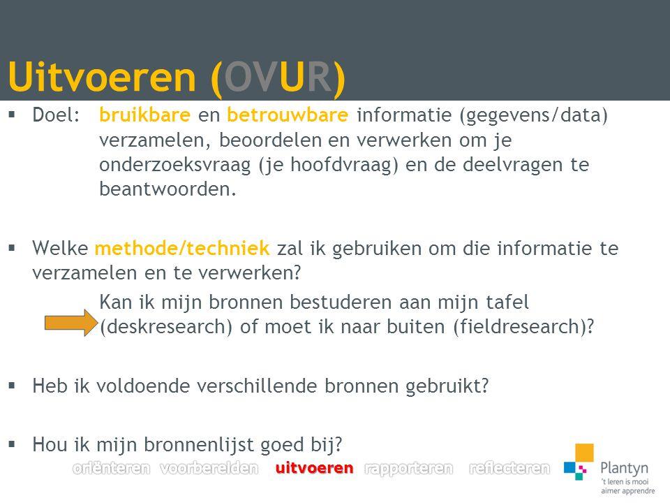 Uitvoeren (OVUR)  Doel: bruikbare en betrouwbare informatie (gegevens/data) verzamelen, beoordelen en verwerken om je onderzoeksvraag (je hoofdvraag) en de deelvragen te beantwoorden.