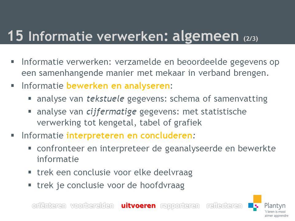 15 Informatie verwerken : algemeen (2/3)  Informatie verwerken: verzamelde en beoordeelde gegevens op een samenhangende manier met mekaar in verband brengen.