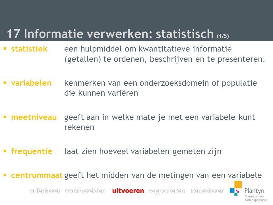 17 Informatie verwerken: statistisch (1/5)  statistiekeen hulpmiddel om kwantitatieve informatie (getallen) te ordenen, beschrijven en te presenteren.