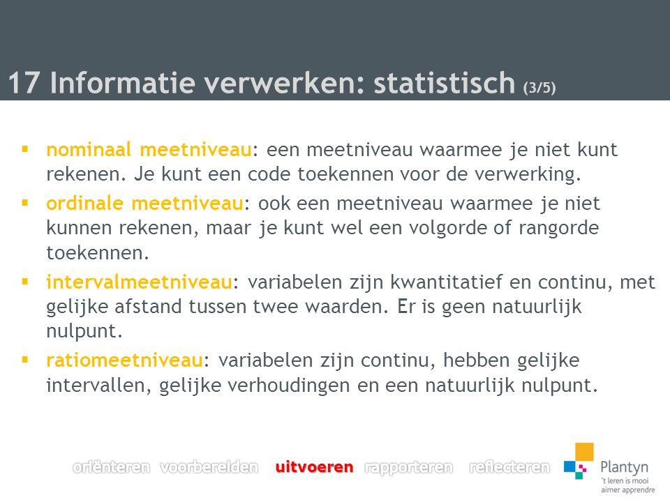 17 Informatie verwerken: statistisch (3/5)  nominaal meetniveau: een meetniveau waarmee je niet kunt rekenen.