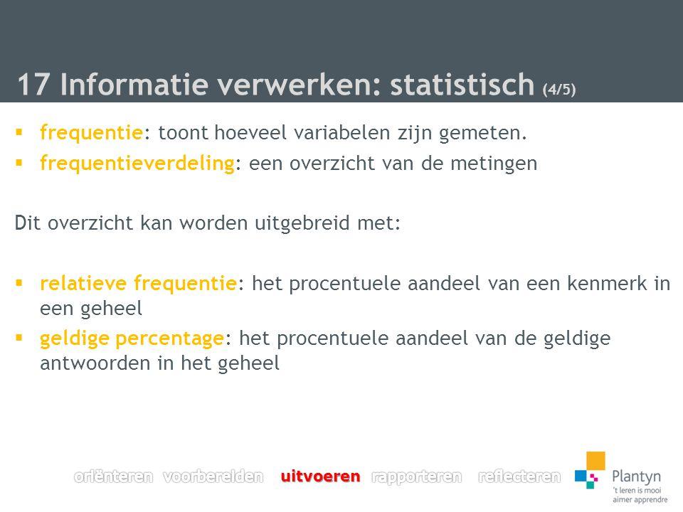 17 Informatie verwerken: statistisch (4/5)  frequentie: toont hoeveel variabelen zijn gemeten.