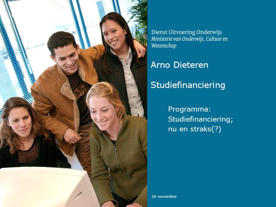 18 november Arno Dieteren Studiefinanciering Programma: Studiefinanciering; nu en straks(?)