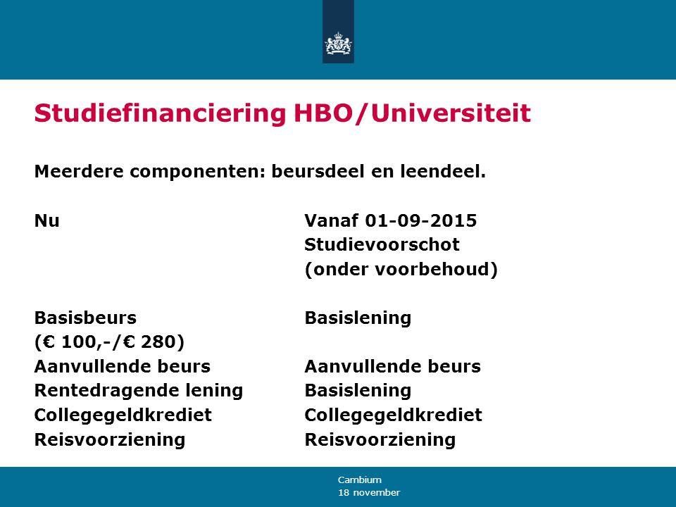 18 november Cambium Studiefinanciering HBO/Universiteit Meerdere componenten: beursdeel en leendeel. NuVanaf 01-09-2015 Studievoorschot (onder voorbeh