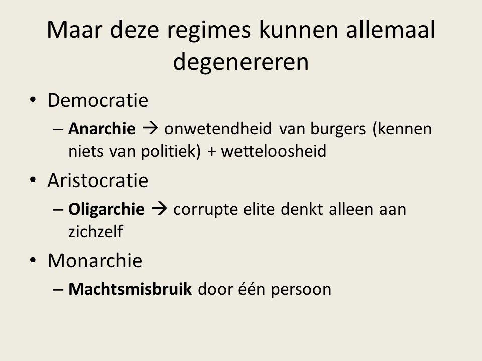 Maar deze regimes kunnen allemaal degenereren Democratie – Anarchie  onwetendheid van burgers (kennen niets van politiek) + wetteloosheid Aristocrati