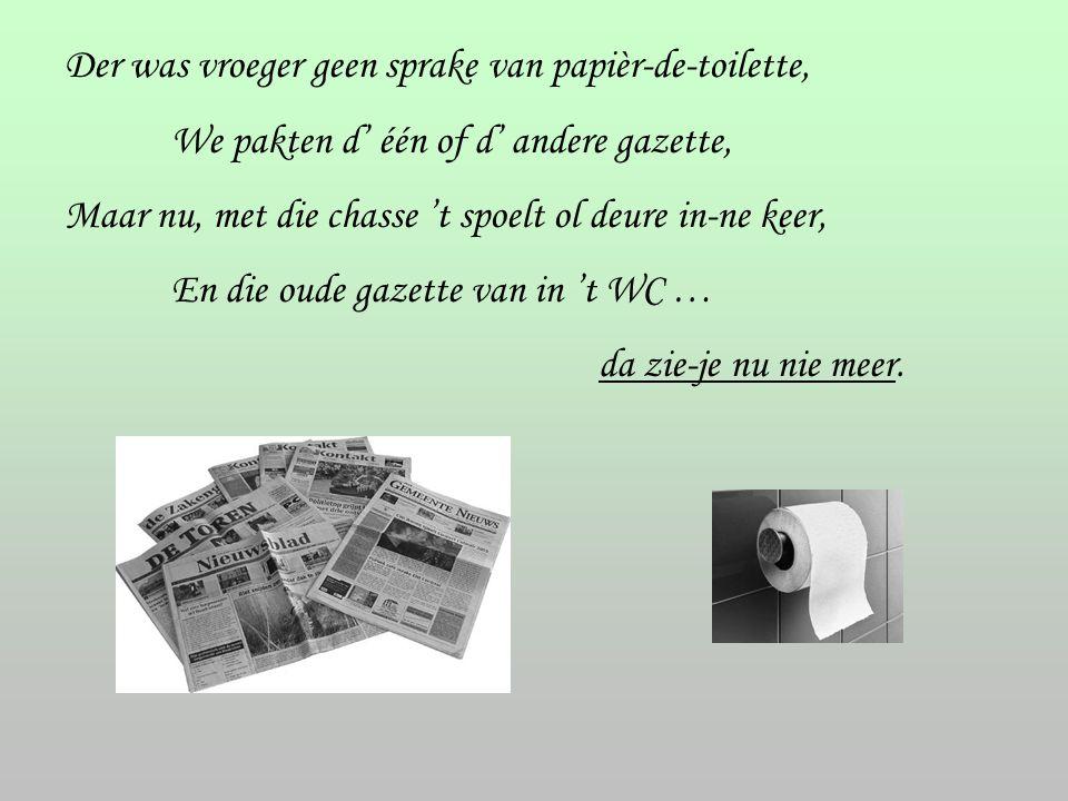 Der was vroeger geen sprake van papièr-de-toilette, We pakten d' één of d' andere gazette, Maar nu, met die chasse 't spoelt ol deure in-ne keer, En d