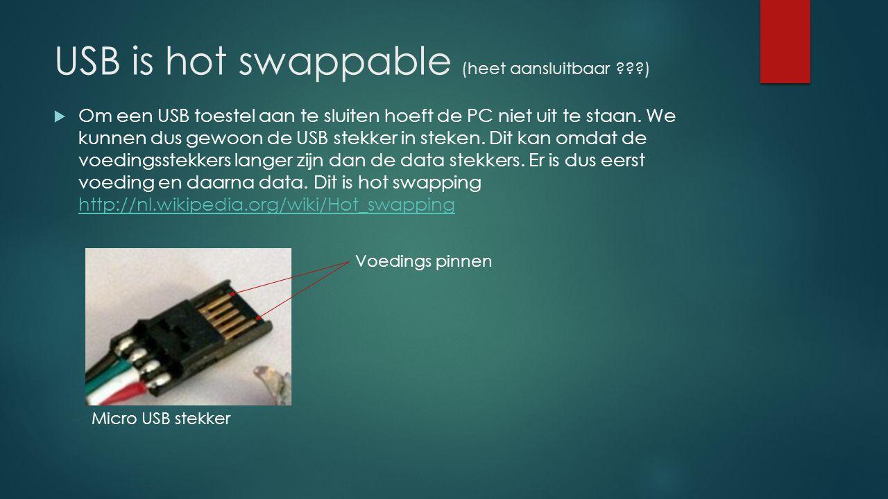 USB is hot swappable (heet aansluitbaar ???)  Om een USB toestel aan te sluiten hoeft de PC niet uit te staan. We kunnen dus gewoon de USB stekker in