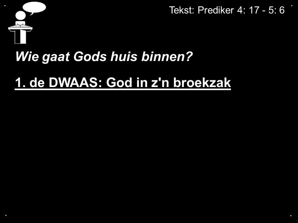 .... Wie gaat Gods huis binnen? 1. de DWAAS: God in z'n broekzak
