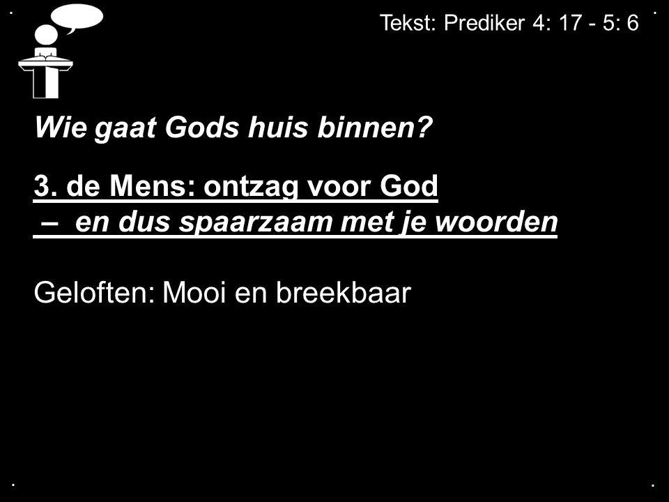 .... Tekst: Prediker 4: 17 - 5: 6 Wie gaat Gods huis binnen? 3. de Mens: ontzag voor God – en dus spaarzaam met je woorden Geloften: Mooi en breekbaar