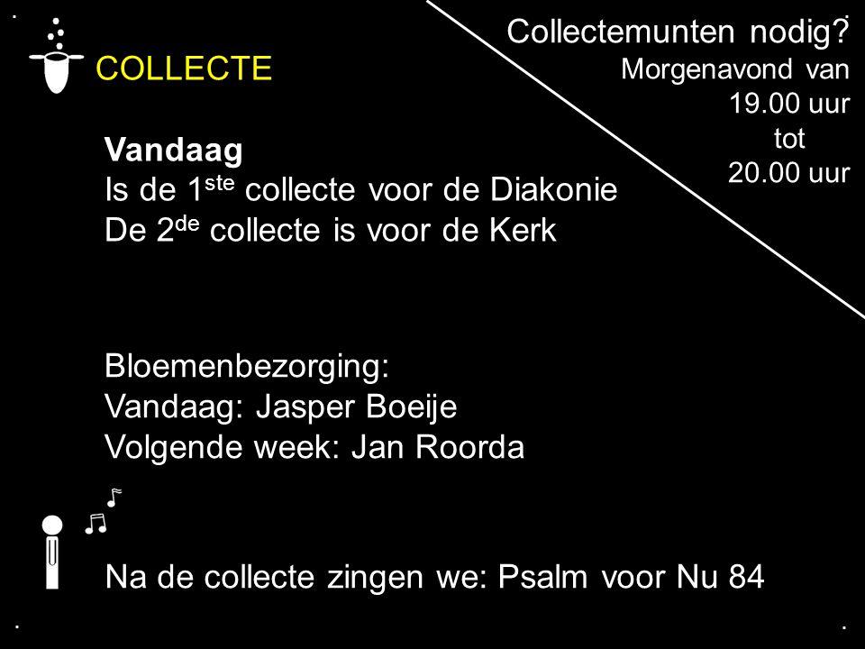 .... COLLECTE Vandaag Is de 1 ste collecte voor de Diakonie De 2 de collecte is voor de Kerk Bloemenbezorging: Vandaag: Jasper Boeije Volgende week: J