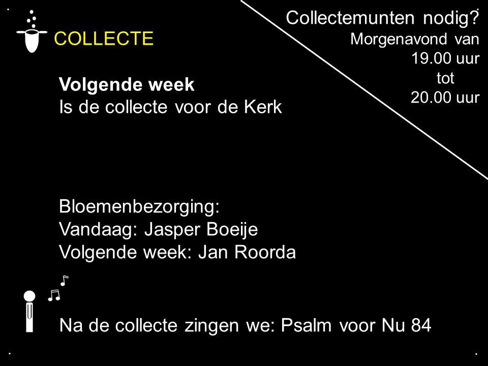 .... COLLECTE Volgende week Is de collecte voor de Kerk Collectemunten nodig? Morgenavond van 19.00 uur tot 20.00 uur Bloemenbezorging: Vandaag: Jaspe