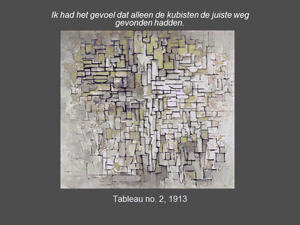 Tableau no. 2, 1913 Ik had het gevoel dat alleen de kubisten de juiste weg gevonden hadden.