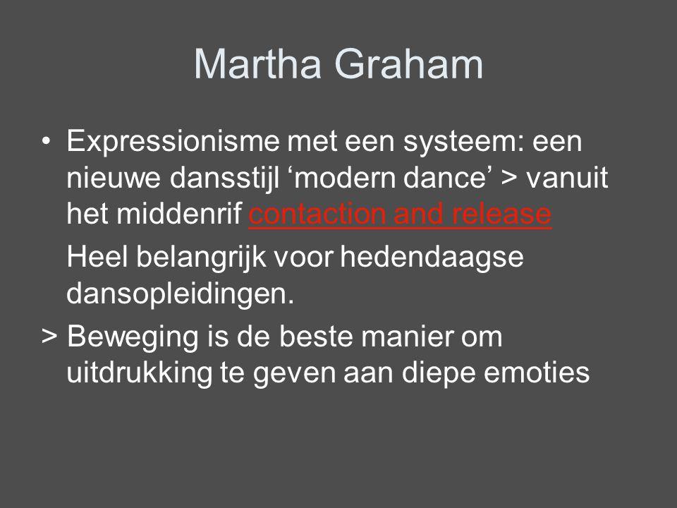 Martha Graham Expressionisme met een systeem: een nieuwe dansstijl 'modern dance' > vanuit het middenrif contaction and release Heel belangrijk voor h