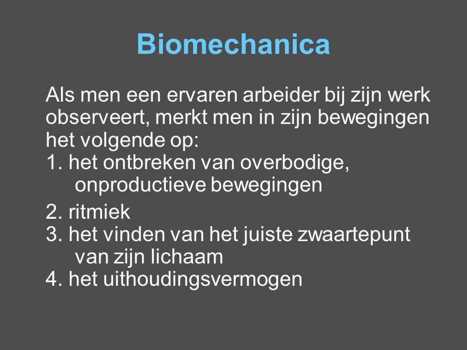 Biomechanica Als men een ervaren arbeider bij zijn werk observeert, merkt men in zijn bewegingen het volgende op: 1. het ontbreken van overbodige, onp