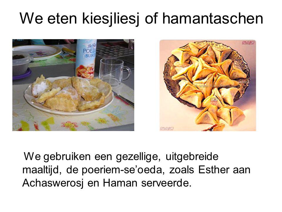 We eten kiesjliesj of hamantaschen We gebruiken een gezellige, uitgebreide maaltijd, de poeriem-se'oeda, zoals Esther aan Achaswerosj en Haman serveer