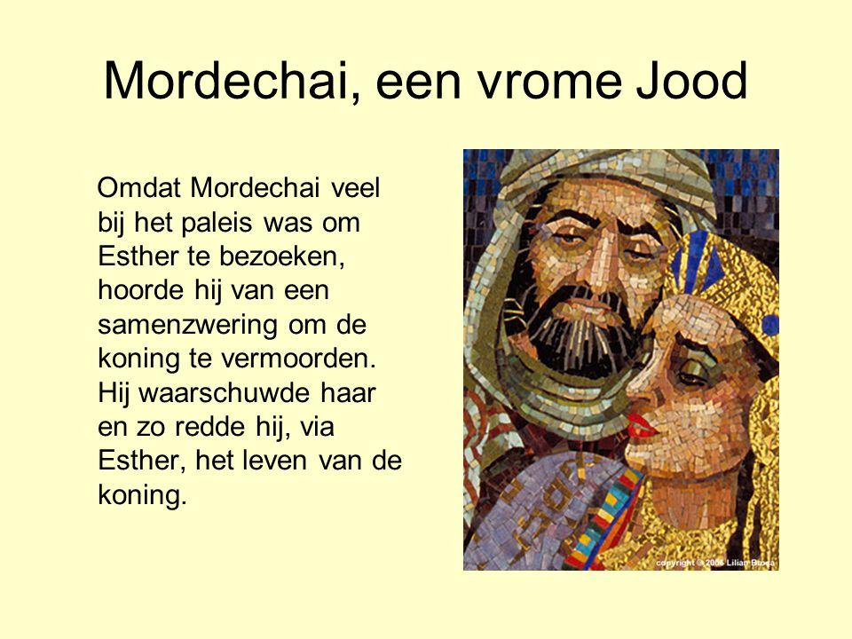 Mordechai, een vrome Jood Omdat Mordechai veel bij het paleis was om Esther te bezoeken, hoorde hij van een samenzwering om de koning te vermoorden. H