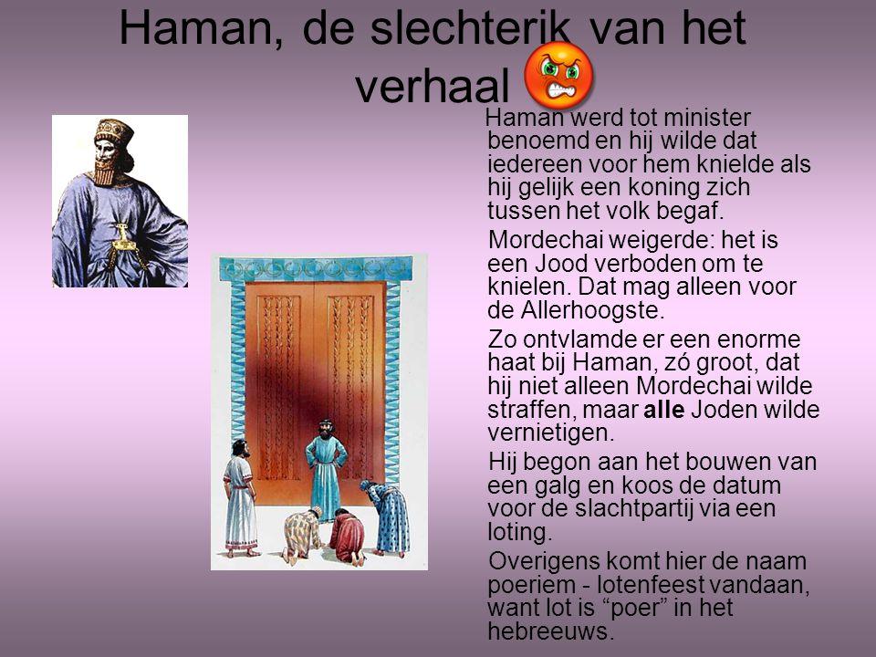 Haman, de slechterik van het verhaal Haman werd tot minister benoemd en hij wilde dat iedereen voor hem knielde als hij gelijk een koning zich tussen