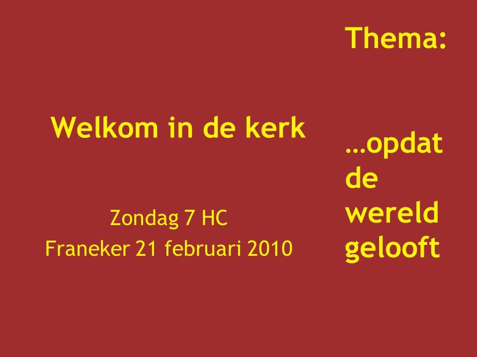 Welkom in de kerk Zondag 7 HC Franeker 21 februari 2010 Thema: …opdat de wereld gelooft