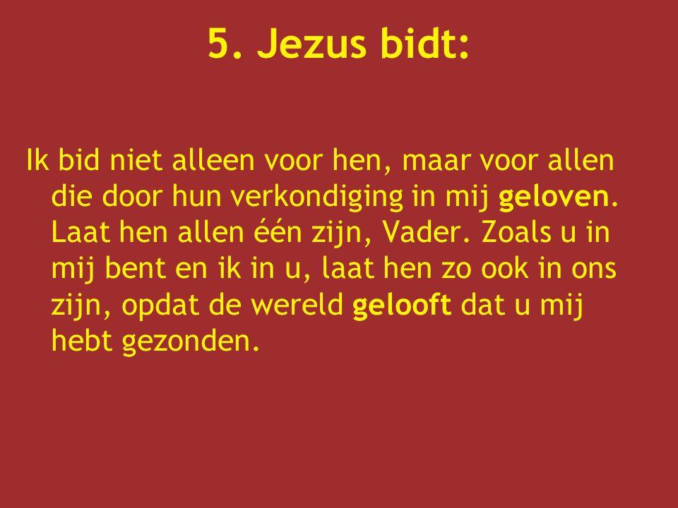 5. Jezus bidt: Ik bid niet alleen voor hen, maar voor allen die door hun verkondiging in mij geloven. Laat hen allen één zijn, Vader. Zoals u in mij b