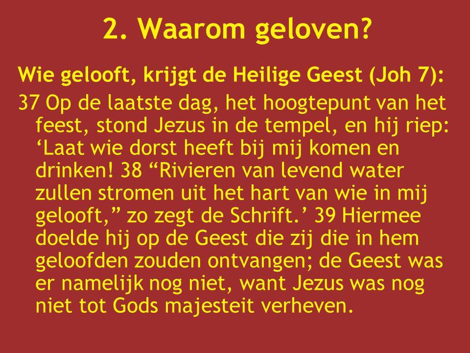 Wie gelooft, krijgt de Heilige Geest (Joh 7): 37 Op de laatste dag, het hoogtepunt van het feest, stond Jezus in de tempel, en hij riep: 'Laat wie dorst heeft bij mij komen en drinken.