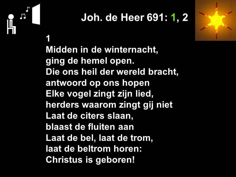Joh.de Heer 691: 1, 2 1 Midden in de winternacht, ging de hemel open.
