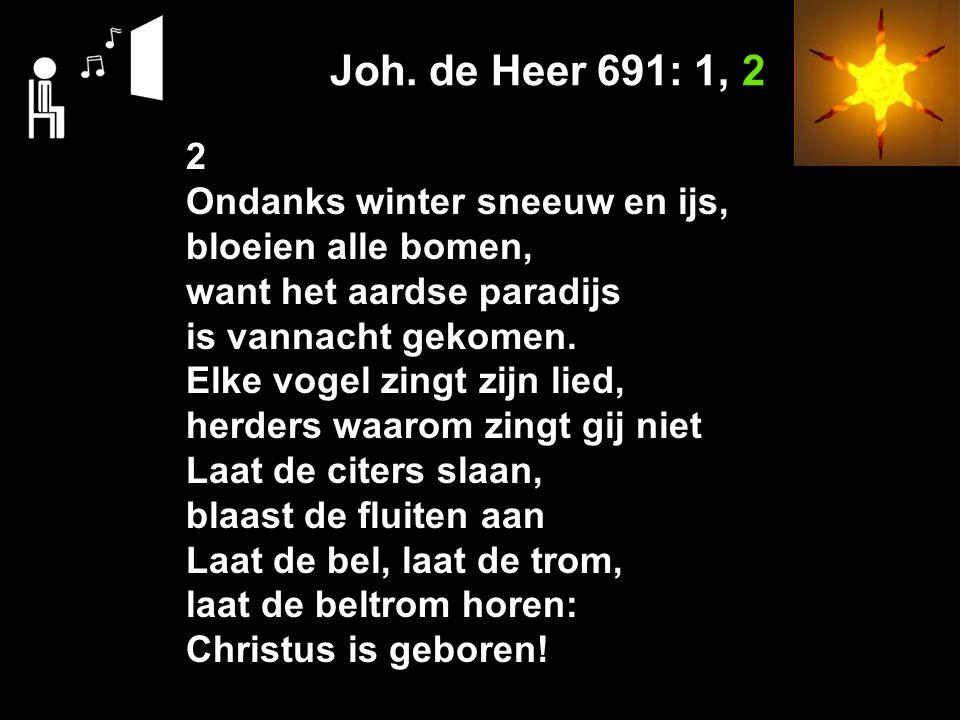 Joh. de Heer 691: 1, 2 2 Ondanks winter sneeuw en ijs, bloeien alle bomen, want het aardse paradijs is vannacht gekomen. Elke vogel zingt zijn lied, h
