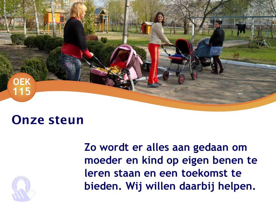 OEK 115 Onze steun Zo wordt er alles aan gedaan om moeder en kind op eigen benen te leren staan en een toekomst te bieden.