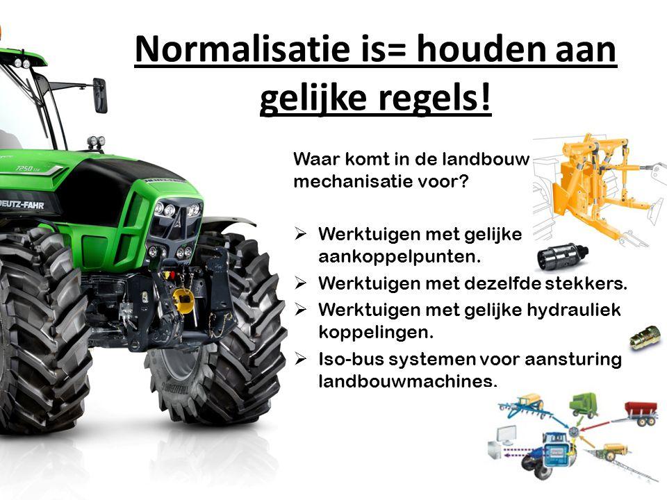 Normalisatie is= houden aan gelijke regels! Waar komt in de landbouw mechanisatie voor?  Werktuigen met gelijke aankoppelpunten.  Werktuigen met dez