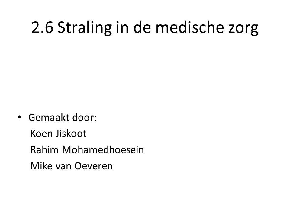 2.6 Straling in de medische zorg Gemaakt door: Koen Jiskoot Rahim Mohamedhoesein Mike van Oeveren
