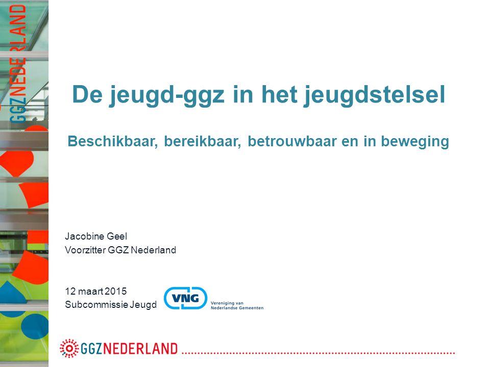 De jeugd-ggz in het jeugdstelsel Beschikbaar, bereikbaar, betrouwbaar en in beweging Jacobine Geel Voorzitter GGZ Nederland 12 maart 2015 Subcommissie Jeugd
