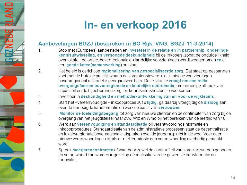 In- en verkoop 2016 Aanbevelingen BGZJ (besproken in BO Rijk, VNG, BGZJ 11-3-2014) 1.Stop met (Europees) aanbesteden en investeer in de relatie en in partnership, onderlinge kennisuitwisseling, en verhoogde deskundigheid bij de inkopers, zodat de onduidelijkheid over lokale, regionale, bovenregionale en landelijke voorzieningen wordt weggenomen en er een goede keten(samenwerking) ontstaat.
