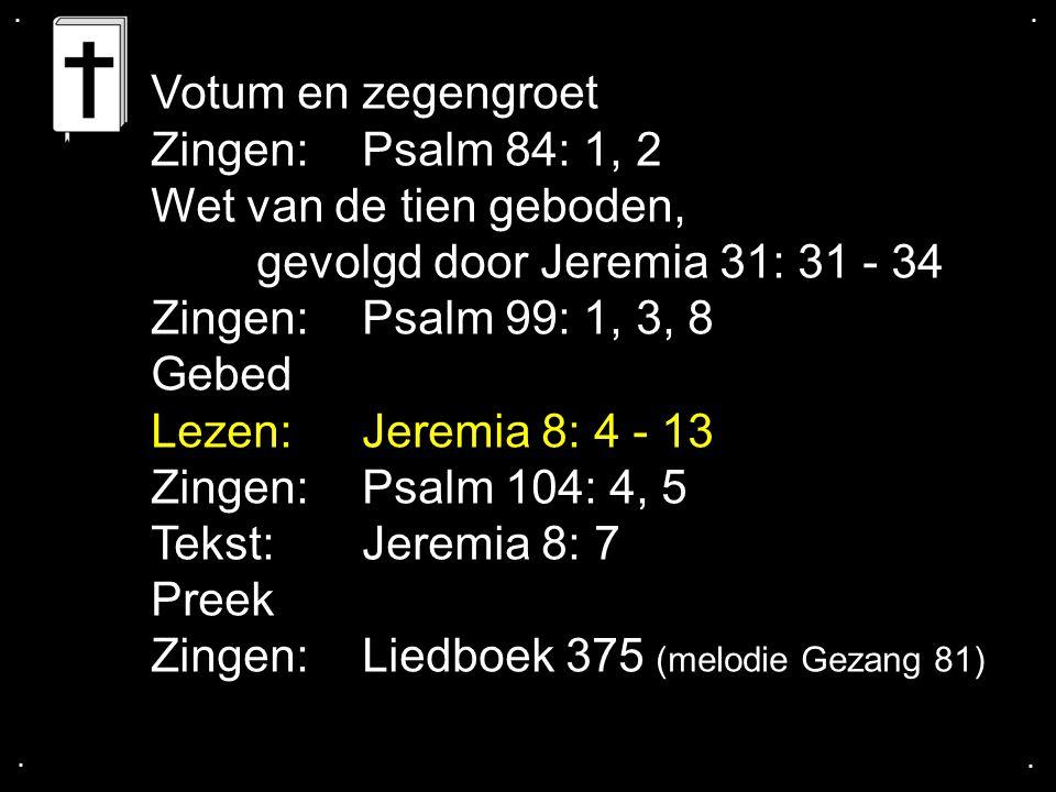 .... Votum en zegengroet Zingen: Psalm 84: 1, 2 Wet van de tien geboden, gevolgd door Jeremia 31: 31 - 34 Zingen: Psalm 99: 1, 3, 8 Gebed Lezen: Jerem