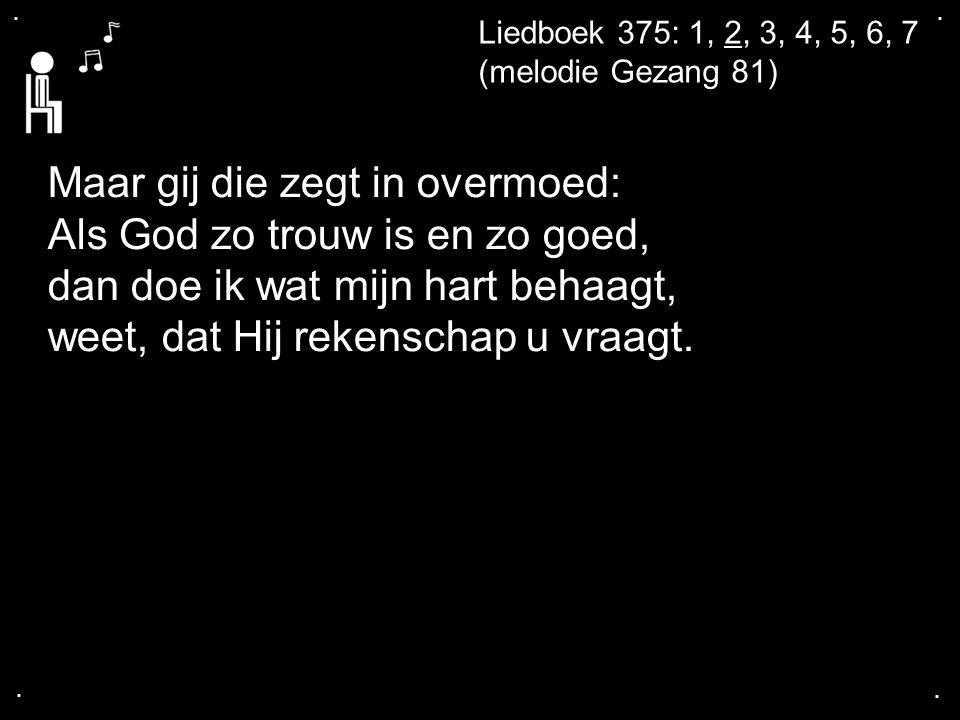.... Liedboek 375: 1, 2, 3, 4, 5, 6, 7 (melodie Gezang 81) Maar gij die zegt in overmoed: Als God zo trouw is en zo goed, dan doe ik wat mijn hart beh