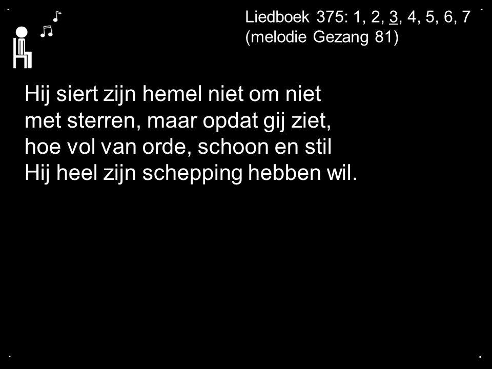 .... Liedboek 375: 1, 2, 3, 4, 5, 6, 7 (melodie Gezang 81) Hij siert zijn hemel niet om niet met sterren, maar opdat gij ziet, hoe vol van orde, schoo