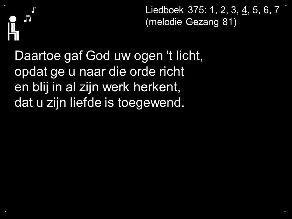 .... Liedboek 375: 1, 2, 3, 4, 5, 6, 7 (melodie Gezang 81) Daartoe gaf God uw ogen 't licht, opdat ge u naar die orde richt en blij in al zijn werk he