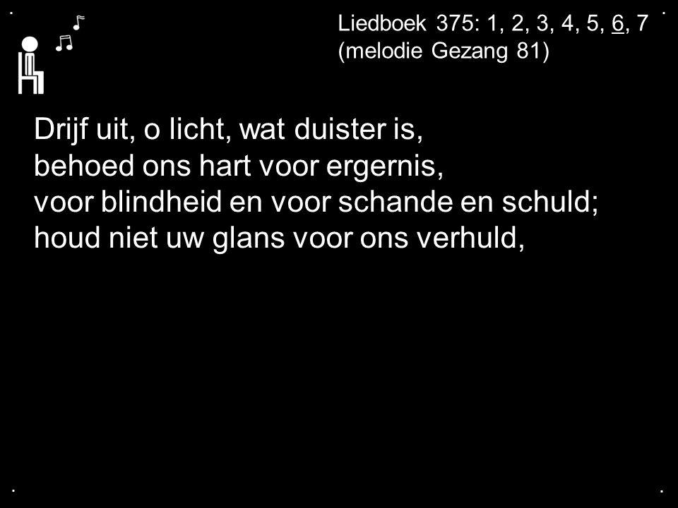 .... Liedboek 375: 1, 2, 3, 4, 5, 6, 7 (melodie Gezang 81) Drijf uit, o licht, wat duister is, behoed ons hart voor ergernis, voor blindheid en voor s