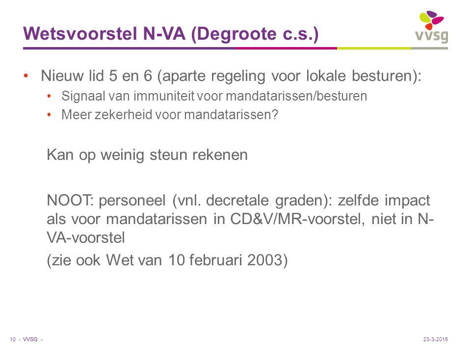 VVSG - Wetsvoorstel N-VA (Degroote c.s.) Nieuw lid 5 en 6 (aparte regeling voor lokale besturen): Signaal van immuniteit voor mandatarissen/besturen Meer zekerheid voor mandatarissen.