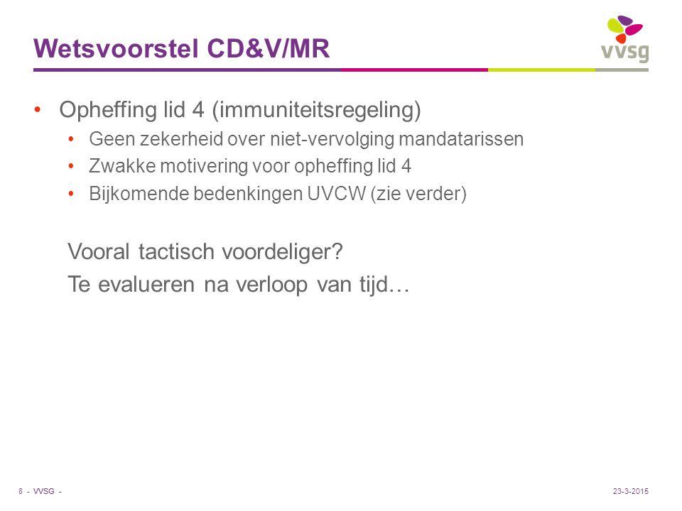 VVSG - Wetsvoorstel CD&V/MR Opheffing lid 4 (immuniteitsregeling) Geen zekerheid over niet-vervolging mandatarissen Zwakke motivering voor opheffing lid 4 Bijkomende bedenkingen UVCW (zie verder) Vooral tactisch voordeliger.