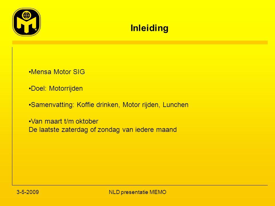 Inleiding 3-5-2009NLD presentatie MEMO Mensa Motor SIG Doel: Motorrijden Samenvatting: Koffie drinken, Motor rijden, Lunchen Van maart t/m oktober De laatste zaterdag of zondag van iedere maand