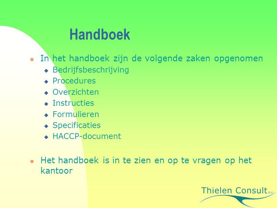 Handboek In het handboek zijn de volgende zaken opgenomen  Bedrijfsbeschrijving  Procedures  Overzichten  Instructies  Formulieren  Specificaties  HACCP-document Het handboek is in te zien en op te vragen op het kantoor