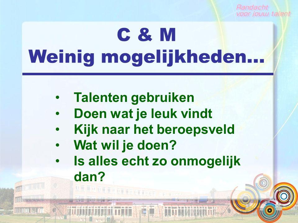 C & M Weinig mogelijkheden… Talenten gebruiken Doen wat je leuk vindt Kijk naar het beroepsveld Wat wil je doen? Is alles echt zo onmogelijk dan?
