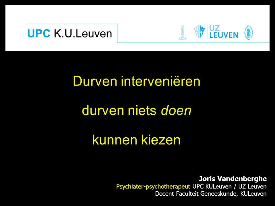 Joris Vandenberghe Psychiater-psychotherapeut UPC KULeuven / UZ Leuven Docent Faculteit Geneeskunde, KULeuven Durven interveniëren durven niets doen k