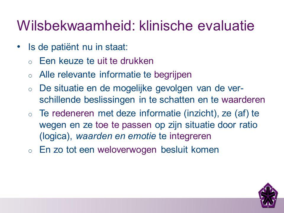 Wilsbekwaamheid: klinische evaluatie Is de patiënt nu in staat: o Een keuze te uit te drukken o Alle relevante informatie te begrijpen o De situatie e