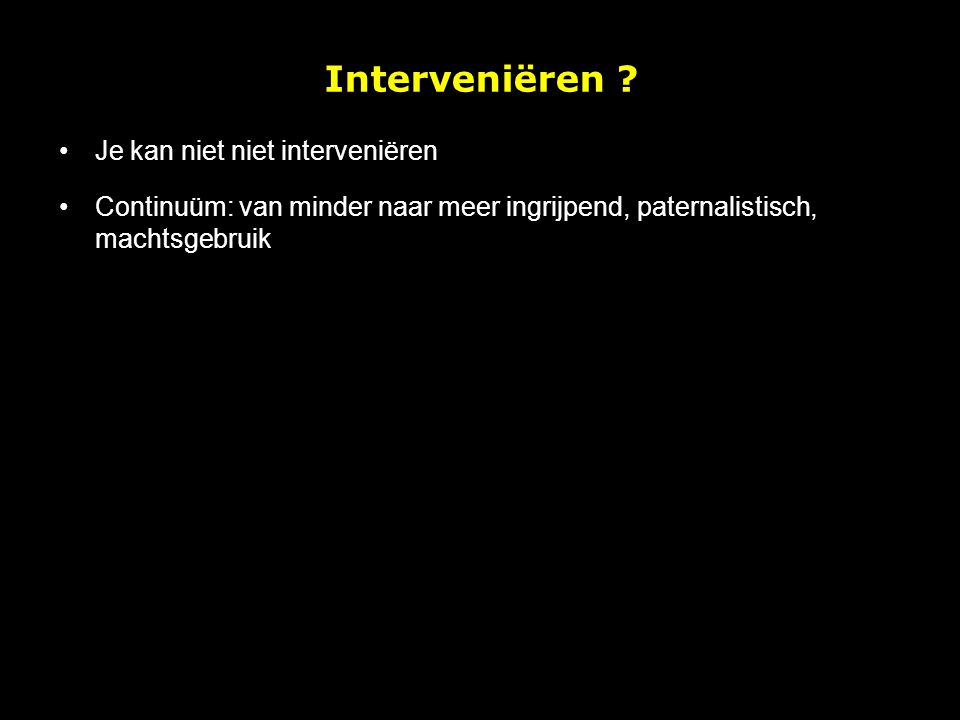 Je kan niet niet interveniëren Continuüm: van minder naar meer ingrijpend, paternalistisch, machtsgebruik Interveniëren ?