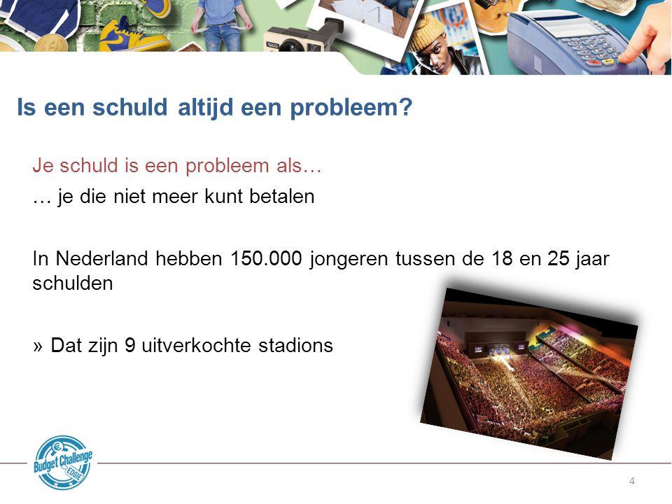 4 Je schuld is een probleem als… … je die niet meer kunt betalen In Nederland hebben 150.000 jongeren tussen de 18 en 25 jaar schulden »Dat zijn 9 uit
